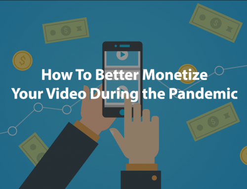 How To Better Monetize Your Video During The Pandemic
